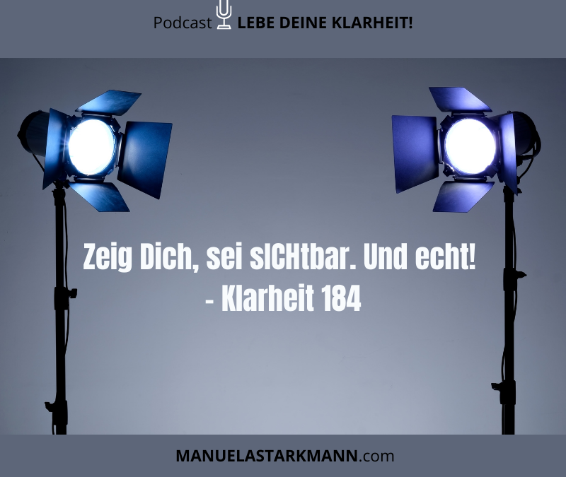 Zeig Dich, sei sICHtbar. Und echt! – Klarheit 184 - Podcast - von Manuela Starkmann