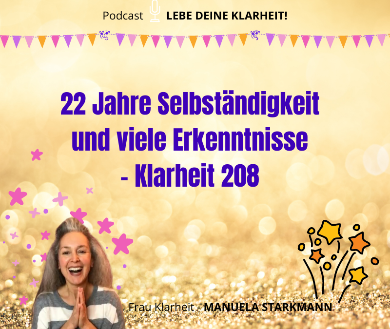 22 Jahre Selbständigkeit und viele Erkenntnisse - Klarheit 208 - Podcast - von Manuela Starkmann
